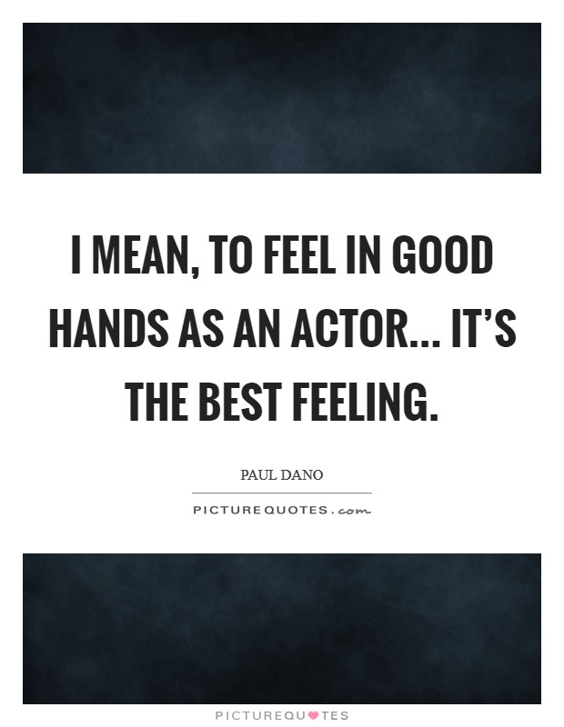 I mean, to feel in good hands as an actor... it's the best feeling Picture Quote #1