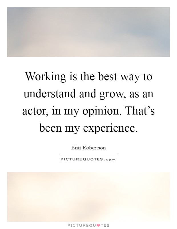 Working is the best way to understand and grow, as an actor, in my opinion. That's been my experience Picture Quote #1
