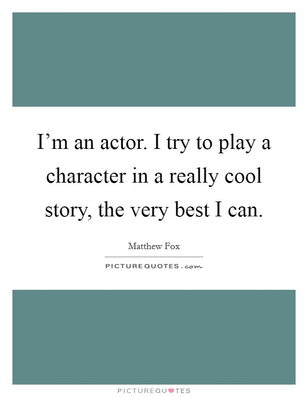 I'm an actor. I try to play a character in a really cool story, the very best I can Picture Quote #1