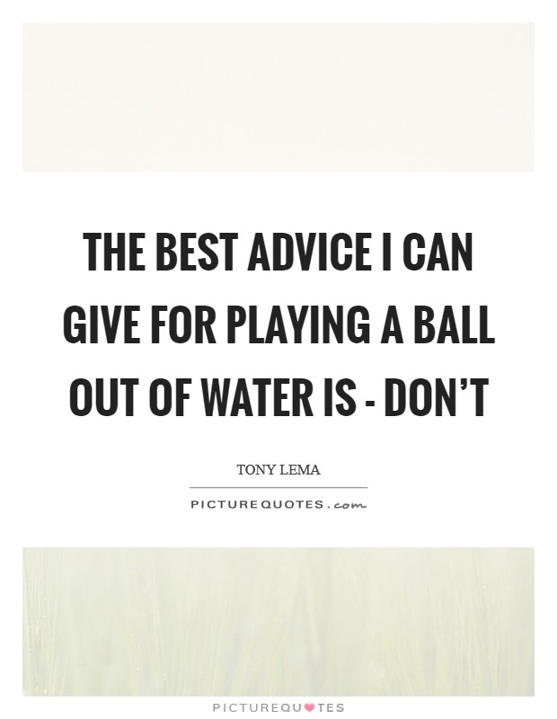 The best advice I can give for playing a ball out of water is - don't Picture Quote #1