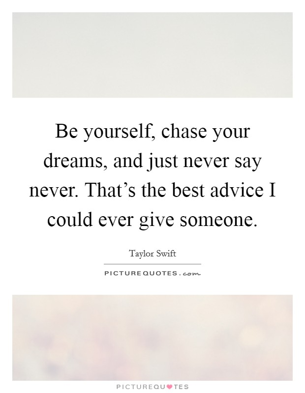 Be yourself, chase your dreams, and just never say never. That's the best advice I could ever give someone Picture Quote #1