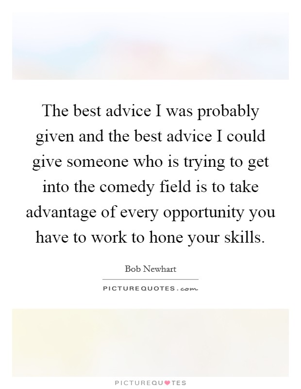 The best advice I was probably given and the best advice I could give someone who is trying to get into the comedy field is to take advantage of every opportunity you have to work to hone your skills Picture Quote #1