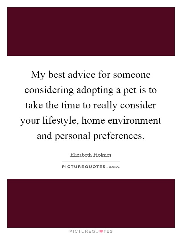 My best advice for someone considering adopting a pet is to take the time to really consider your lifestyle, home environment and personal preferences Picture Quote #1
