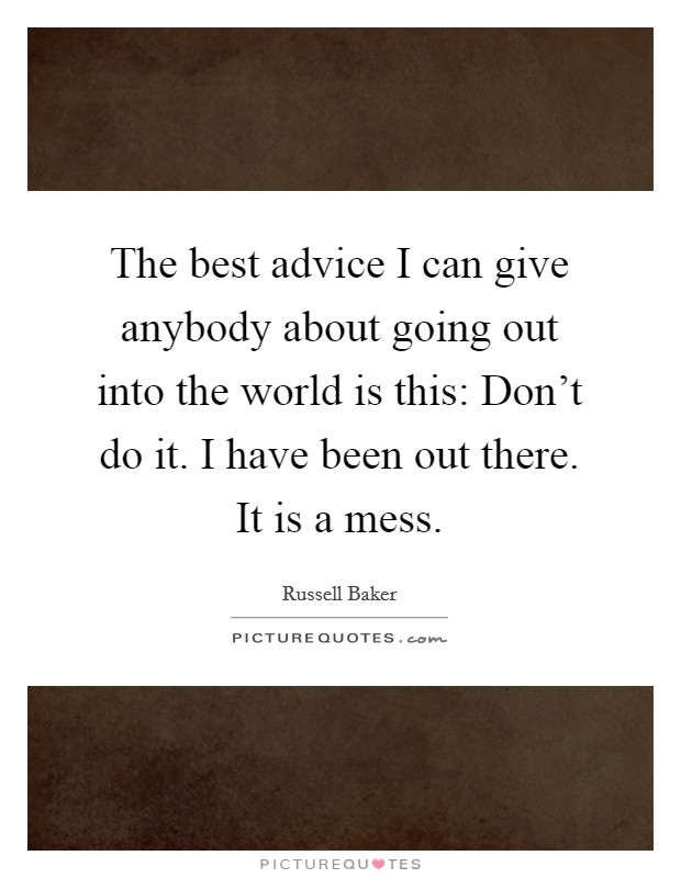 The best advice I can give anybody about going out into the world is this: Don't do it. I have been out there. It is a mess Picture Quote #1