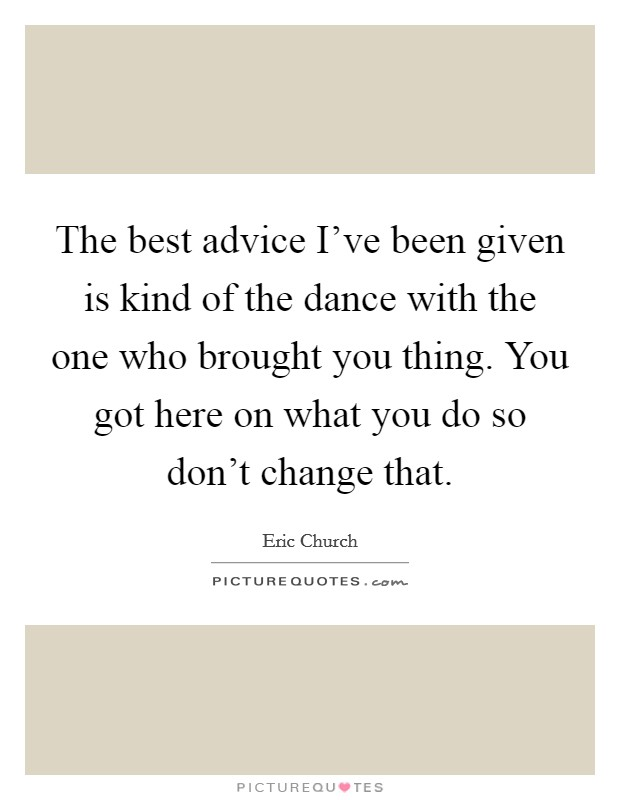 The best advice I've been given is kind of the dance with the one who brought you thing. You got here on what you do so don't change that. Picture Quote #1