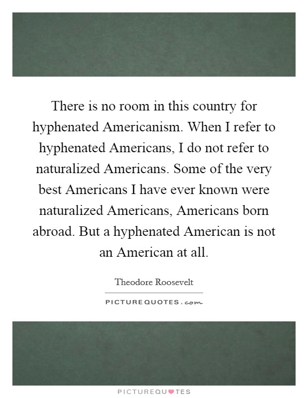 There is no room in this country for hyphenated Americanism. When I refer to hyphenated Americans, I do not refer to naturalized Americans. Some of the very best Americans I have ever known were naturalized Americans, Americans born abroad. But a hyphenated American is not an American at all Picture Quote #1