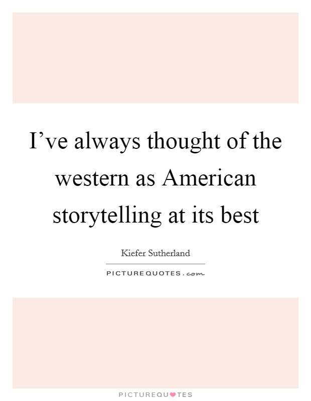 I've always thought of the western as American storytelling at its best Picture Quote #1