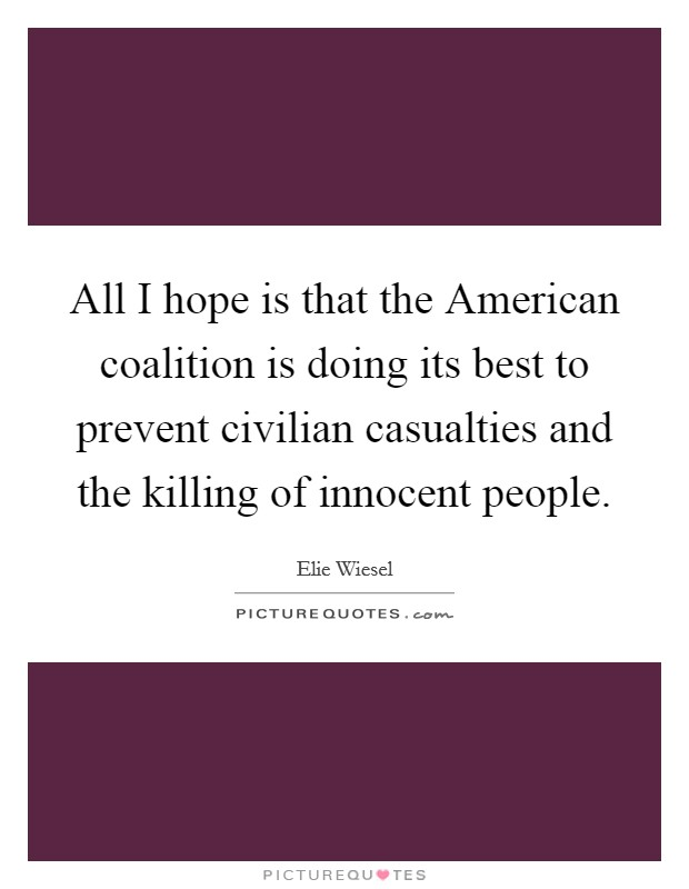 All I hope is that the American coalition is doing its best to prevent civilian casualties and the killing of innocent people. Picture Quote #1