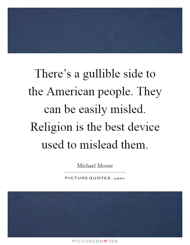 There's a gullible side to the American people. They can be easily misled. Religion is the best device used to mislead them Picture Quote #1