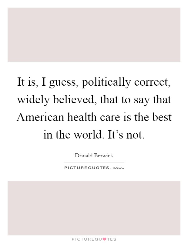 It is, I guess, politically correct, widely believed, that to say that American health care is the best in the world. It's not Picture Quote #1