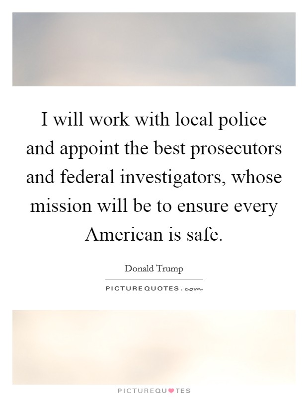 I will work with local police and appoint the best prosecutors and federal investigators, whose mission will be to ensure every American is safe Picture Quote #1