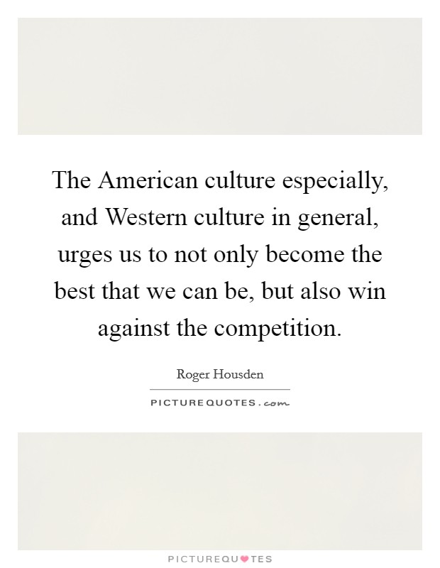 The American culture especially, and Western culture in general, urges us to not only become the best that we can be, but also win against the competition Picture Quote #1
