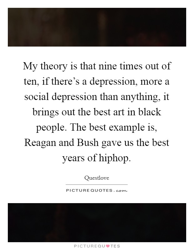 My theory is that nine times out of ten, if there's a depression, more a social depression than anything, it brings out the best art in black people. The best example is, Reagan and Bush gave us the best years of hiphop Picture Quote #1