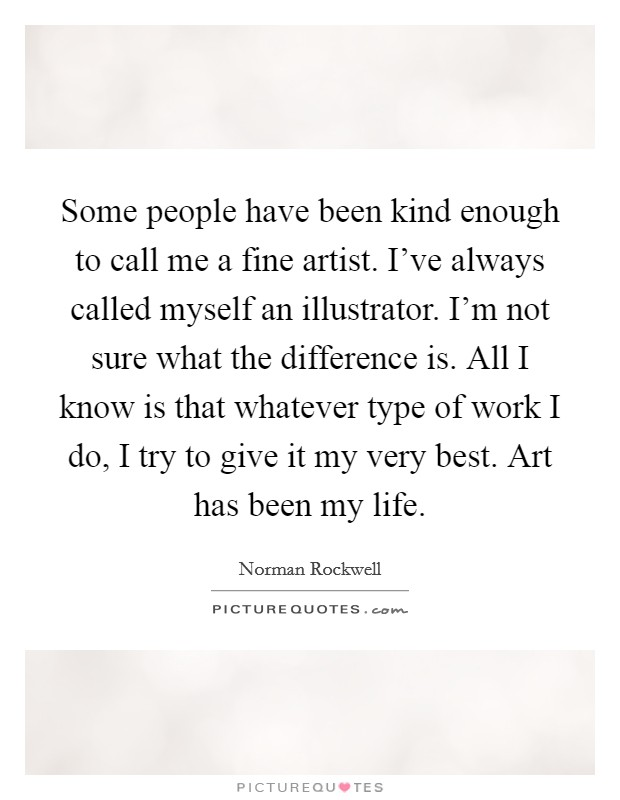 Some people have been kind enough to call me a fine artist. I've always called myself an illustrator. I'm not sure what the difference is. All I know is that whatever type of work I do, I try to give it my very best. Art has been my life Picture Quote #1