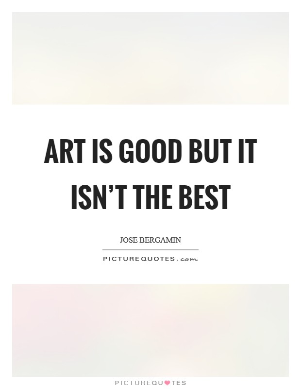 Art is good but it isn't the best Picture Quote #1