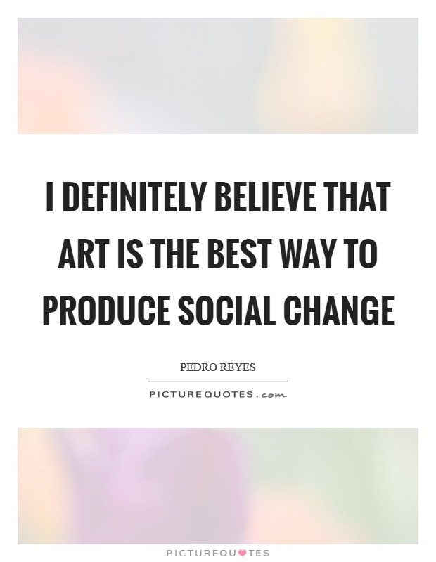 I definitely believe that art is the best way to produce social change Picture Quote #1