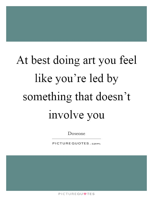 At best doing art you feel like you're led by something that doesn't involve you Picture Quote #1