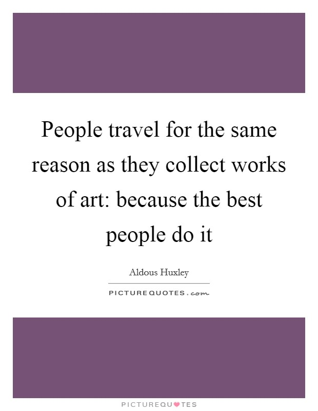 People travel for the same reason as they collect works of art: because the best people do it Picture Quote #1