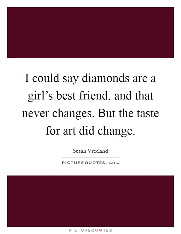 I could say diamonds are a girl's best friend, and that never changes. But the taste for art did change Picture Quote #1