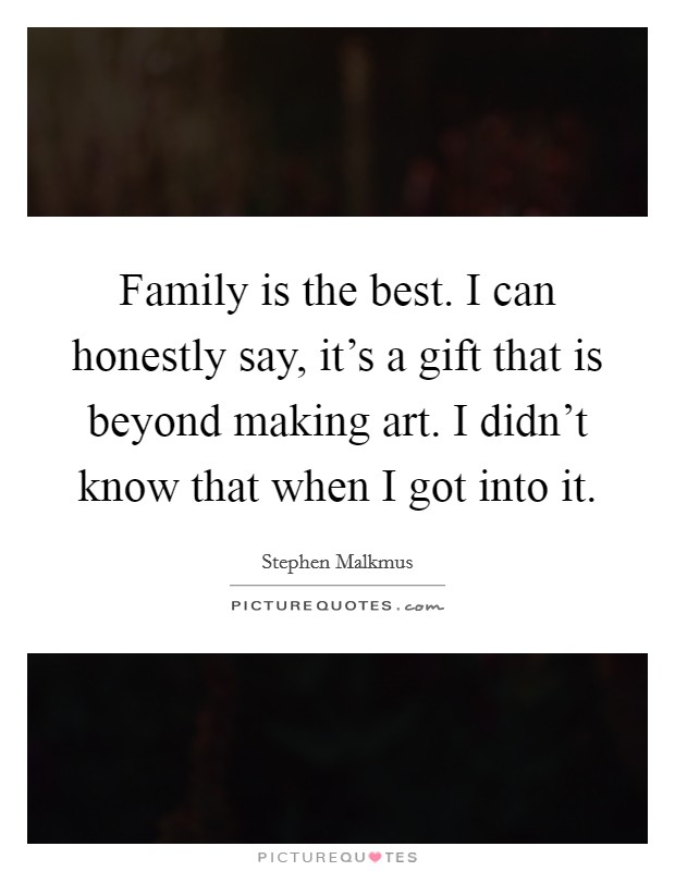 Family is the best. I can honestly say, it's a gift that is beyond making art. I didn't know that when I got into it Picture Quote #1