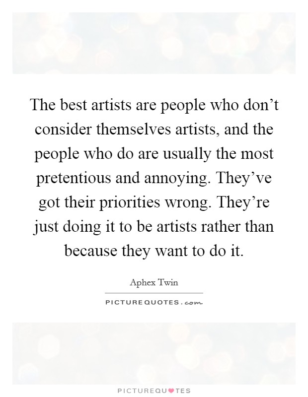 The best artists are people who don't consider themselves artists, and the people who do are usually the most pretentious and annoying. They've got their priorities wrong. They're just doing it to be artists rather than because they want to do it Picture Quote #1