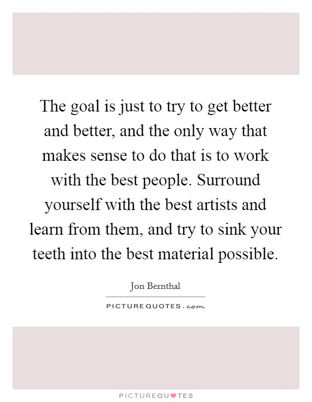The goal is just to try to get better and better, and the only way that makes sense to do that is to work with the best people. Surround yourself with the best artists and learn from them, and try to sink your teeth into the best material possible Picture Quote #1
