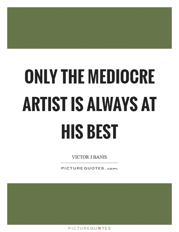 Only the mediocre artist is always at his best Picture Quote #1
