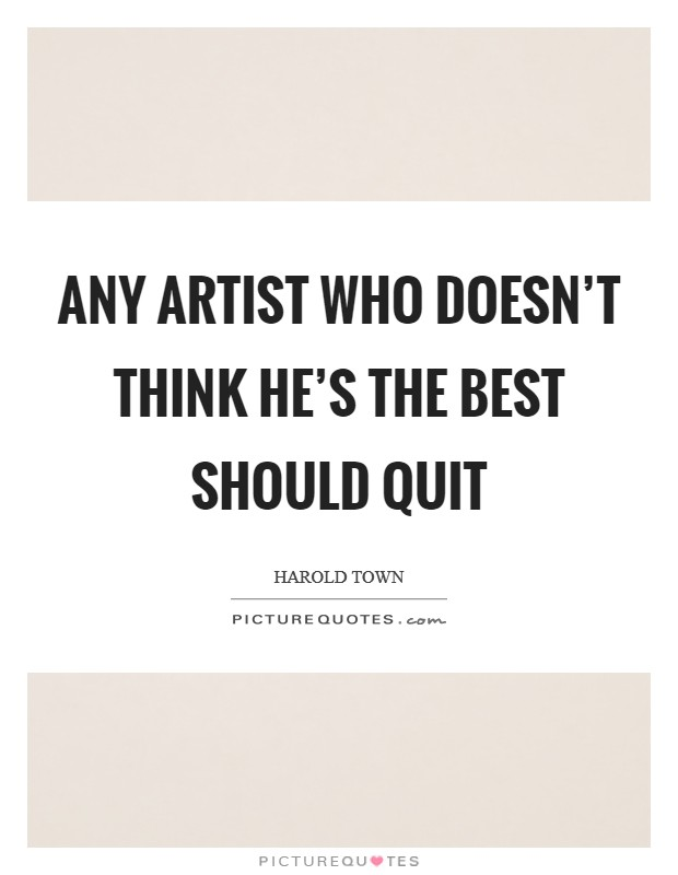 Any artist who doesn't think he's the best should quit Picture Quote #1