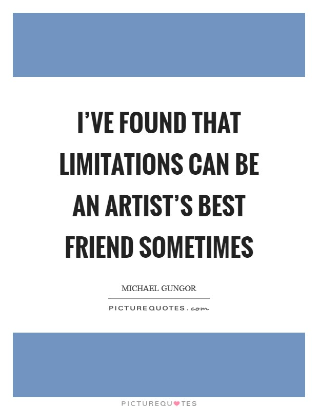 I've found that limitations can be an artist's best friend sometimes Picture Quote #1