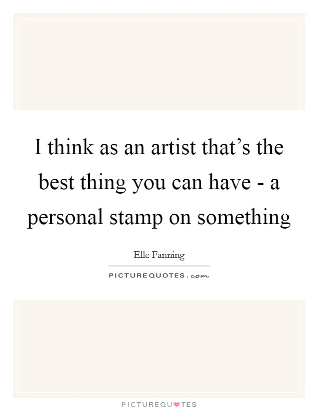 I think as an artist that's the best thing you can have - a personal stamp on something Picture Quote #1