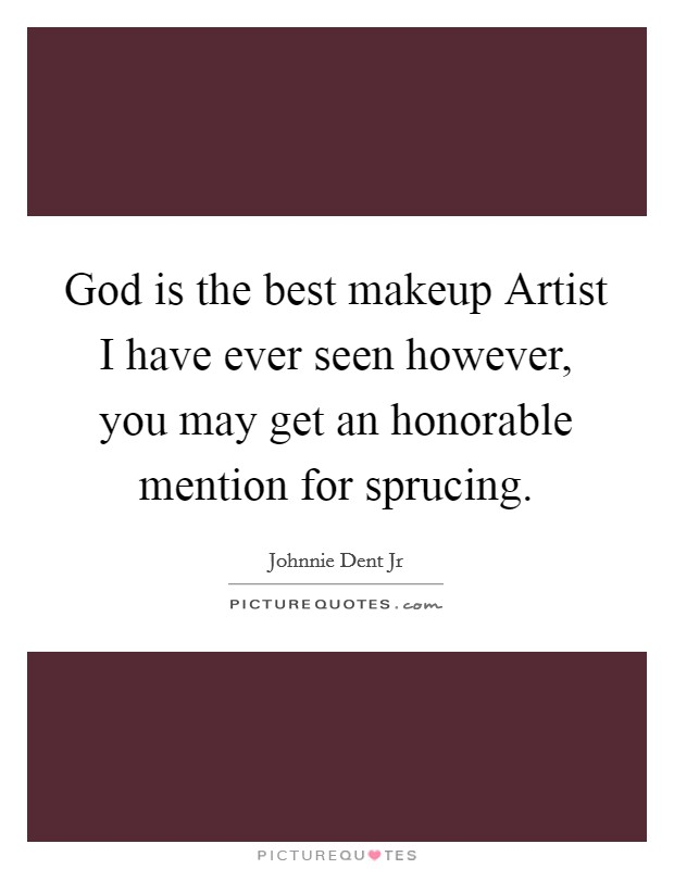 God is the best makeup Artist I have ever seen however, you may get an honorable mention for sprucing Picture Quote #1