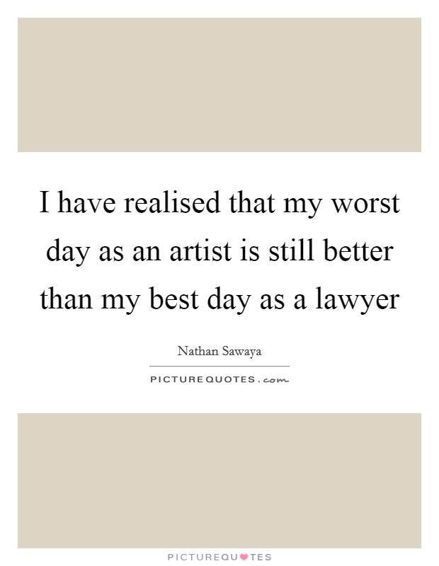 I have realised that my worst day as an artist is still better than my best day as a lawyer Picture Quote #1