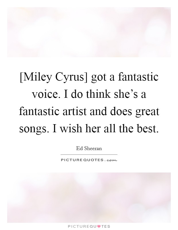 [Miley Cyrus] got a fantastic voice. I do think she's a fantastic artist and does great songs. I wish her all the best Picture Quote #1