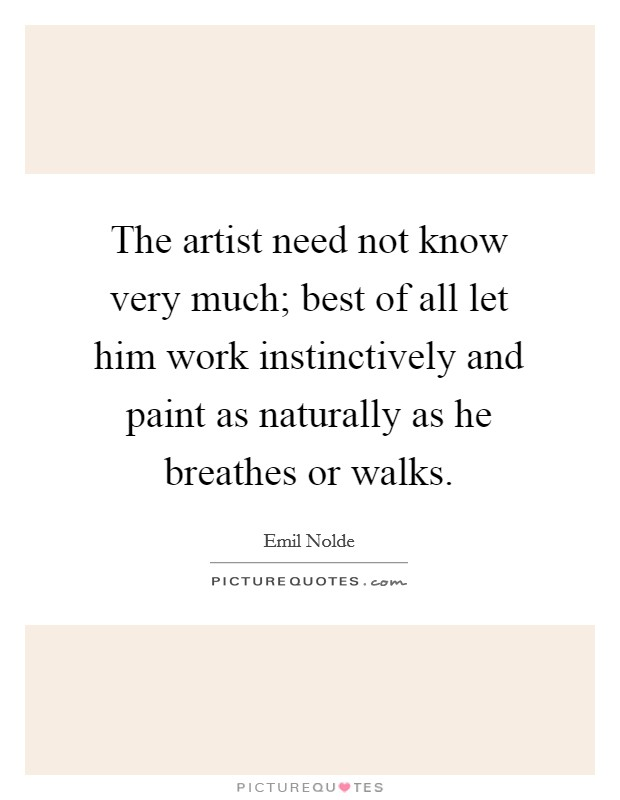 The artist need not know very much; best of all let him work instinctively and paint as naturally as he breathes or walks Picture Quote #1