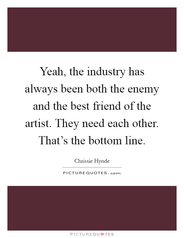 Yeah, the industry has always been both the enemy and the best friend of the artist. They need each other. That's the bottom line Picture Quote #1