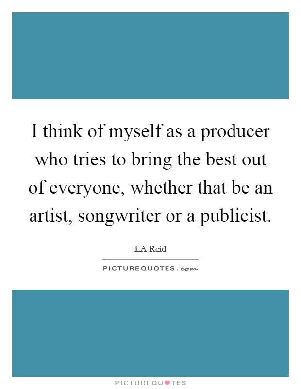 I think of myself as a producer who tries to bring the best out of everyone, whether that be an artist, songwriter or a publicist Picture Quote #1
