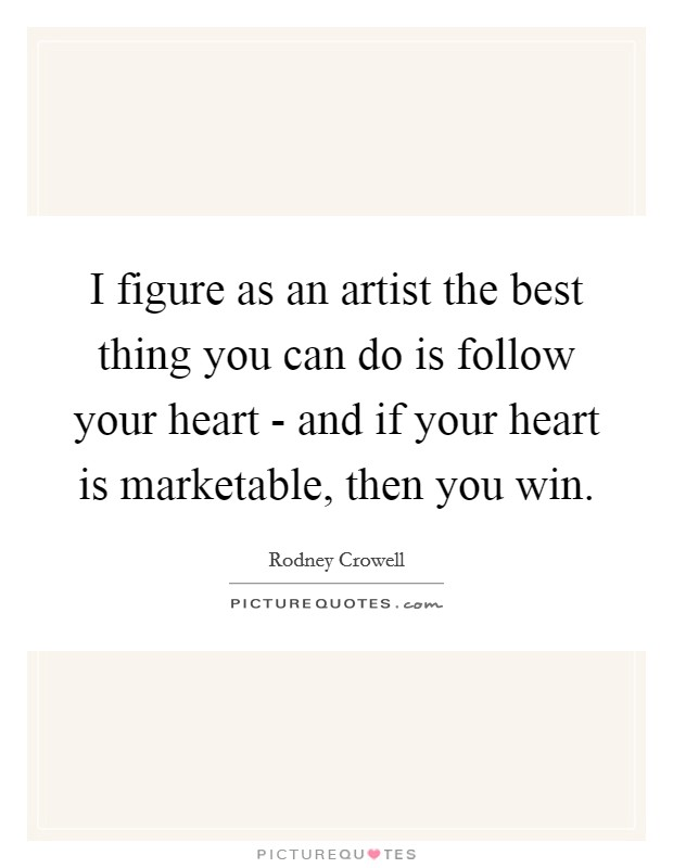 I figure as an artist the best thing you can do is follow your heart - and if your heart is marketable, then you win Picture Quote #1