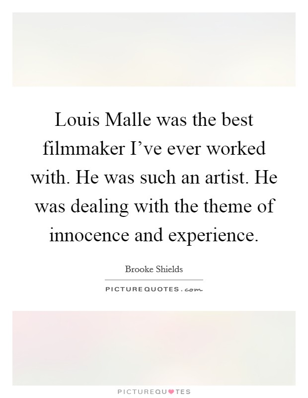 Louis Malle was the best filmmaker I've ever worked with. He was such an artist. He was dealing with the theme of innocence and experience Picture Quote #1