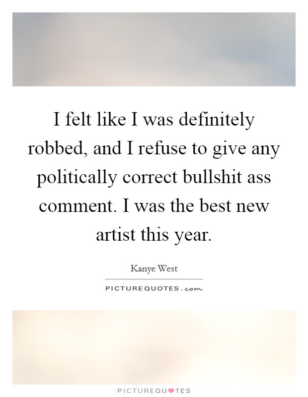 I felt like I was definitely robbed, and I refuse to give any politically correct bullshit ass comment. I was the best new artist this year Picture Quote #1