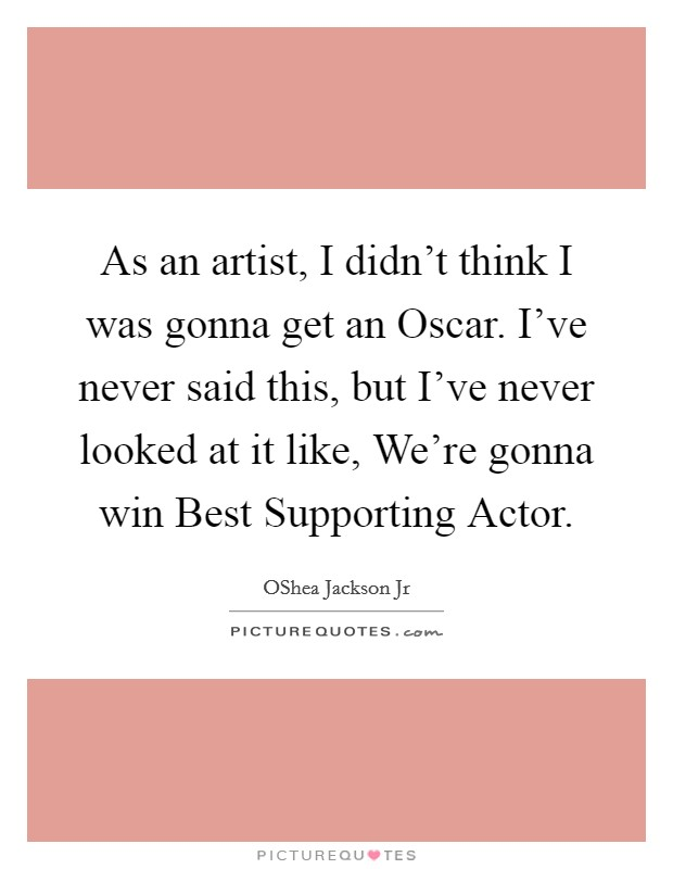 As an artist, I didn't think I was gonna get an Oscar. I've never said this, but I've never looked at it like, We're gonna win Best Supporting Actor Picture Quote #1