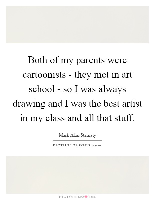 Both of my parents were cartoonists - they met in art school - so I was always drawing and I was the best artist in my class and all that stuff Picture Quote #1