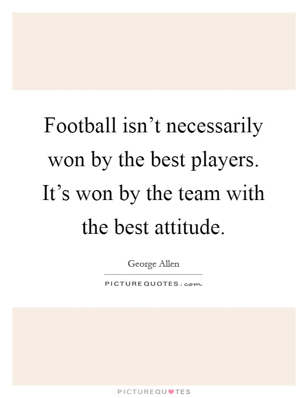 Football isn't necessarily won by the best players. It's won by the team with the best attitude Picture Quote #1