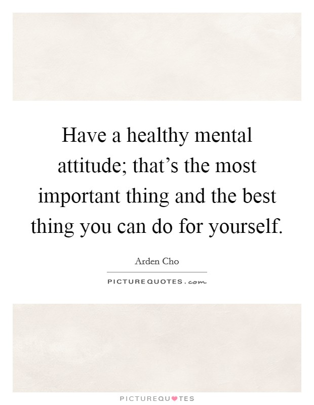 Have a healthy mental attitude; that's the most important thing and the best thing you can do for yourself Picture Quote #1
