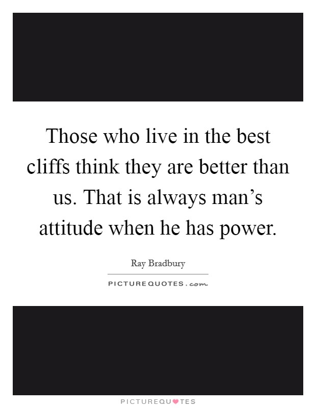 Those who live in the best cliffs think they are better than us. That is always man's attitude when he has power Picture Quote #1