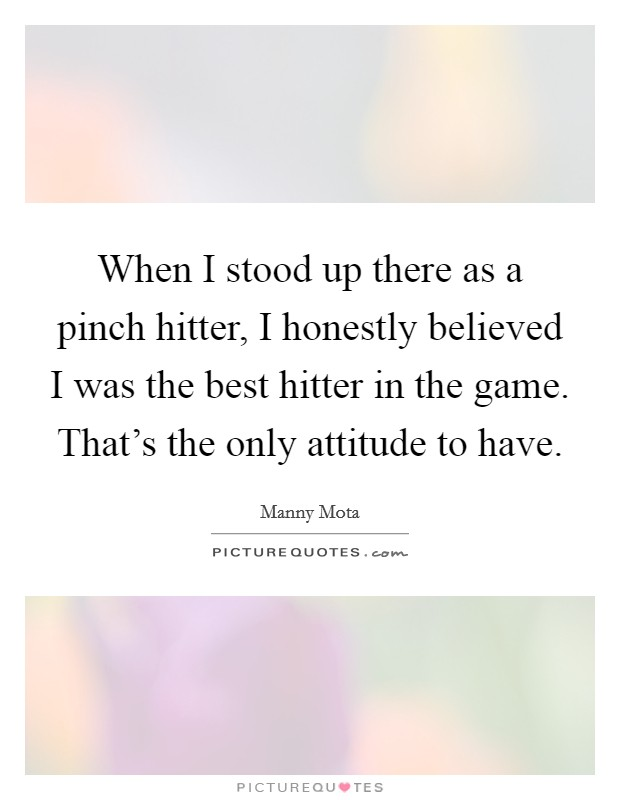 When I stood up there as a pinch hitter, I honestly believed I was the best hitter in the game. That's the only attitude to have Picture Quote #1
