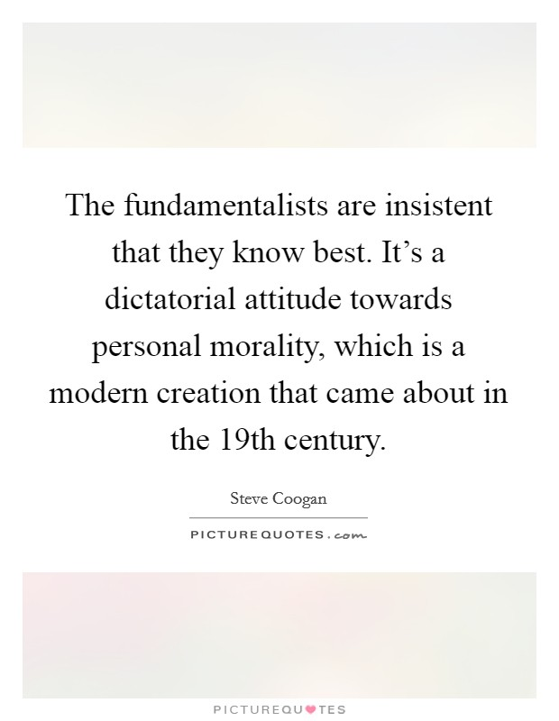 The fundamentalists are insistent that they know best. It's a dictatorial attitude towards personal morality, which is a modern creation that came about in the 19th century Picture Quote #1