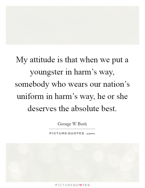 My attitude is that when we put a youngster in harm's way, somebody who wears our nation's uniform in harm's way, he or she deserves the absolute best Picture Quote #1