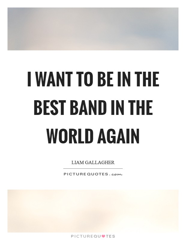 I want to be in the best band in the world again Picture Quote #1