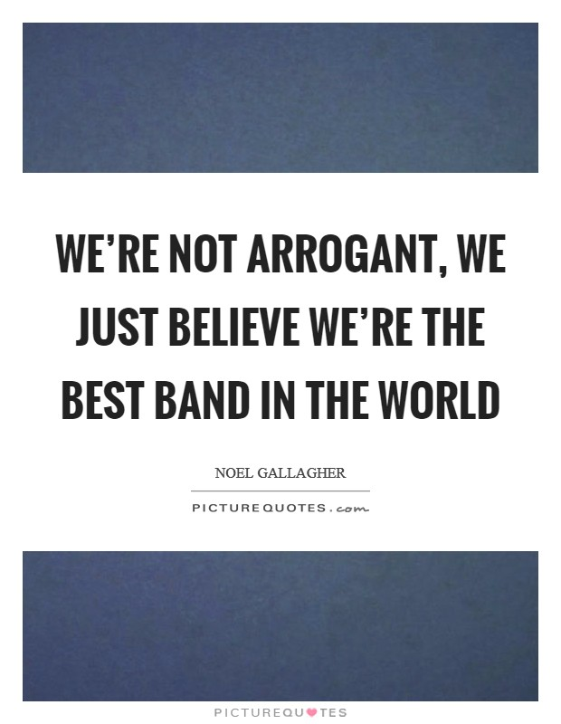 We're not arrogant, we just believe we're the best band in the world Picture Quote #1