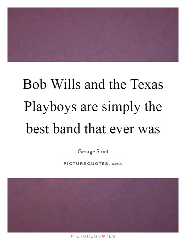 Bob Wills and the Texas Playboys are simply the best band that ever was Picture Quote #1